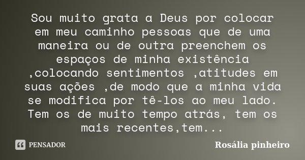 Sou muito grata a Deus por colocar em meu caminho pessoas que de uma maneira ou de outra preenchem os espaços de minha existência ,colocando sentimentos ,atitud... Frase de Rosália Pinheiro.