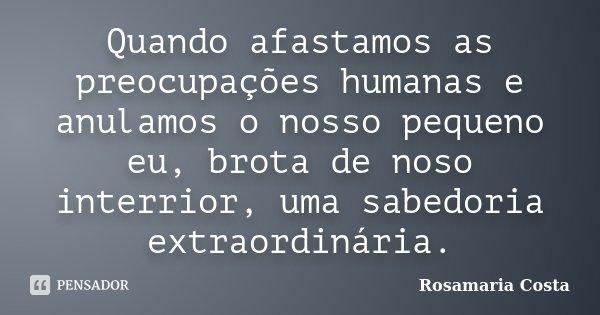 Quando afastamos as preocupações humanas e anulamos o nosso pequeno eu, brota de noso interrior, uma sabedoria extraordinária.... Frase de Rosamaria Costa.