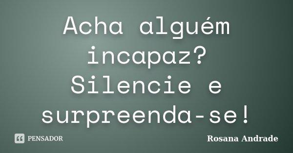 Acha alguém incapaz? Silencie e surpreenda-se!... Frase de Rosana Andrade.