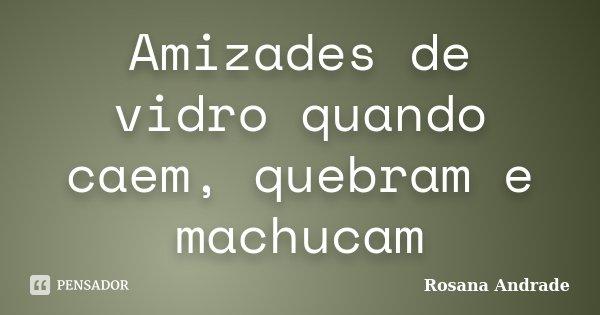 Amizades de vidro quando caem, quebram e machucam... Frase de Rosana Andrade.