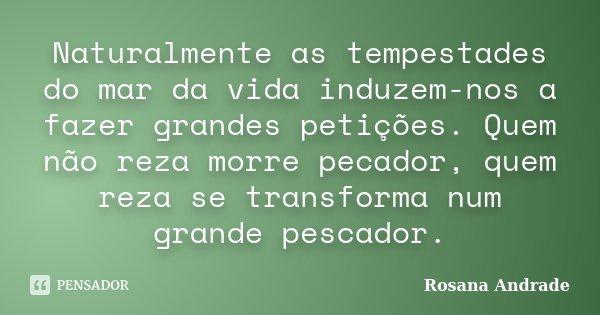 Naturalmente as tempestades do mar da vida induzem-nos a fazer grandes petições. Quem não reza morre pecador, quem reza se transforma num grande pescador.... Frase de Rosana Andrade.