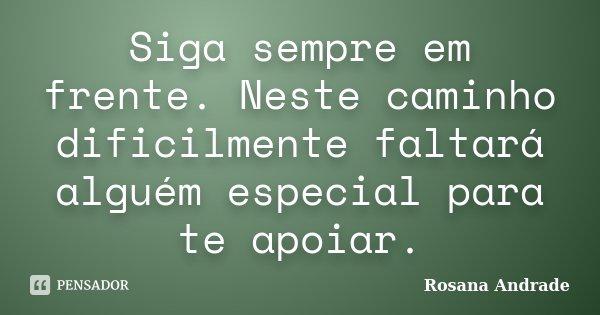 Siga sempre em frente. Neste caminho dificilmente faltará alguém especial para te apoiar.... Frase de Rosana Andrade.