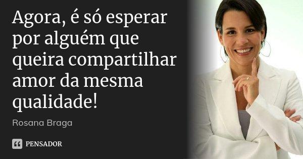 Agora, é só esperar por alguém que queira compartilhar amor da mesma qualidade!... Frase de Rosana Braga.