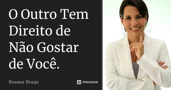 O Outro Tem Direito de Não Gostar de Você.... Frase de Rosana Braga.
