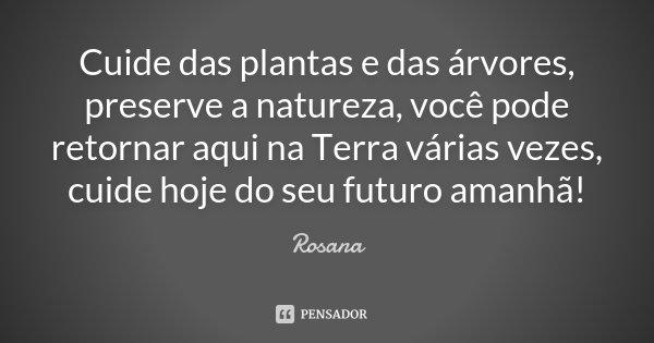 Cuide das plantas e das árvores, preserve a natureza, você pode retornar aqui na terra várias vezes, cuide hoje do seu futuro amanhã !... Frase de Rosana.