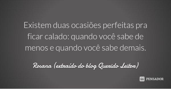 Existem duas ocasiões perfeitas pra ficar calado: quando você sabe de menos e quando você sabe demais.... Frase de Rosana (extraído do blog Querido Leitor).