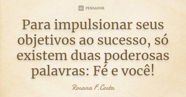 Para impulsionar seus objetivos ao sucesso, só existem duas poderosas palavras: Fé e você!... Frase de Rosana F.Costa.