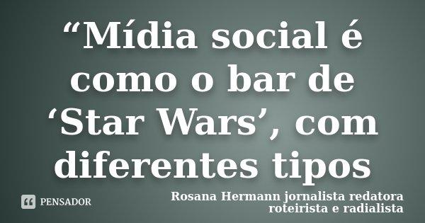 """""""Mídia social é como o bar de 'Star Wars', com diferentes tipos... Frase de Rosana Hermann jornalista redatora roteirista e radialista."""