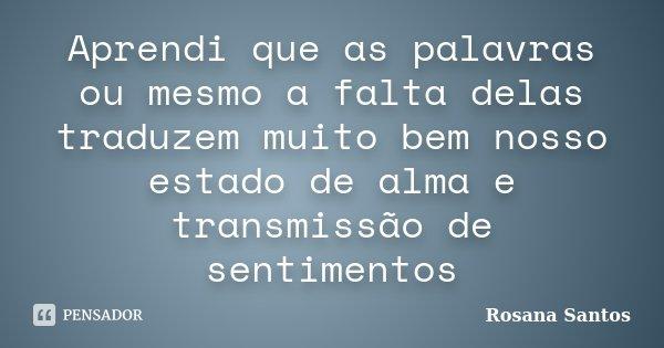 Aprendi que as palavras ou mesmo a falta delas traduzem muito bem nosso estado de alma e transmissão de sentimentos... Frase de Rosana Santos.