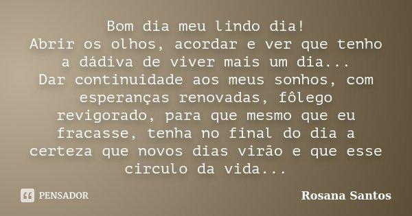Bom dia meu lindo dia! Abrir os olhos, acordar e ver que tenho a dádiva de viver mais um dia... Dar continuidade aos meus sonhos, com esperanças renovadas, fôle... Frase de Rosana Santos.