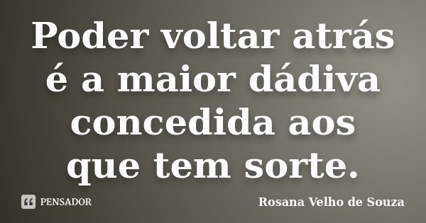Poder voltar atrás é a maior dádiva concedida aos que tem sorte.... Frase de Rosana Velho de Souza.