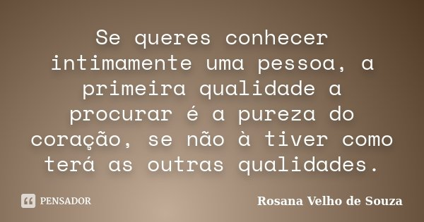 Se queres conhecer intimamente uma pessoa, a primeira qualidade a procurar é a pureza do coração, se não à tiver como terá as outras qualidades.... Frase de Rosana Velho de Souza.