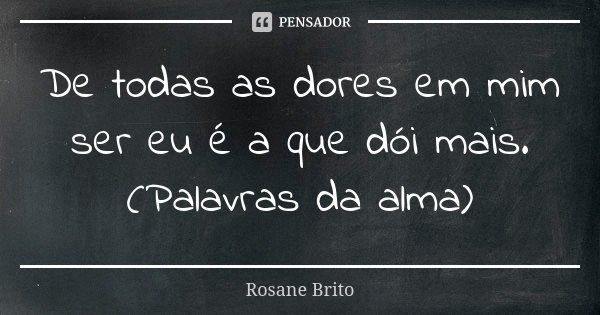 De todas as dores em mim ser eu é a que dói mais. (Palavras da alma)... Frase de Rosane Brito.