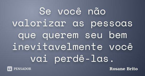 Se você não valorizar as pessoas que querem seu bem inevitavelmente você vai perdê-las.... Frase de Rosane Brito.