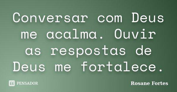 Conversar com Deus me acalma. Ouvir as respostas de Deus me fortalece.... Frase de Rosane Fortes.