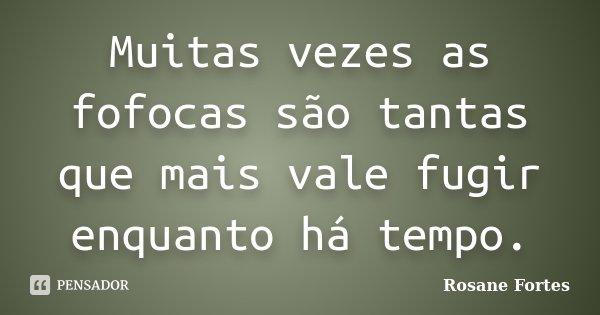 Muitas vezes as fofocas são tantas que mais vale fugir enquanto há tempo.... Frase de Rosane Fortes.