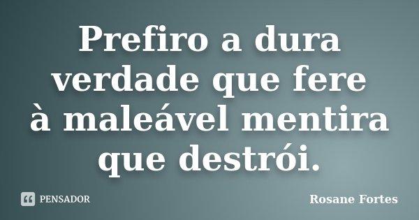 Prefiro a dura verdade que fere à maleável mentira que destrói.... Frase de Rosane Fortes.