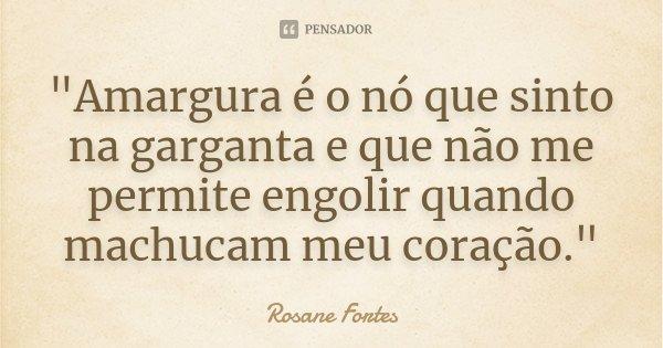 """""""Amargura é o nó que sinto na garganta e que não me permite engolir quando machucam meu coração.""""... Frase de Rosane Fortes."""