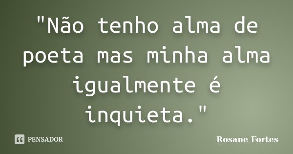 """""""Não tenho alma de poeta mas minha alma igualmente é inquieta.""""... Frase de Rosane Fortes."""