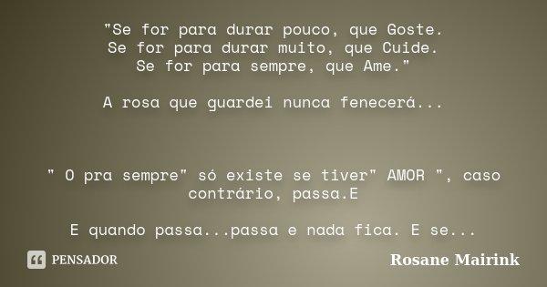 """Se for para durar pouco, que Goste. Se for para durar muito, que Cuide. Se for para sempre, que Ame."" A rosa que guardei nunca fenecerá... "" O p... Frase de Rosane Mairink."