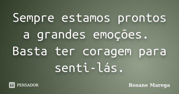 Sempre estamos prontos a grandes emoções. Basta ter coragem para senti-lás.... Frase de Rosane Marega.