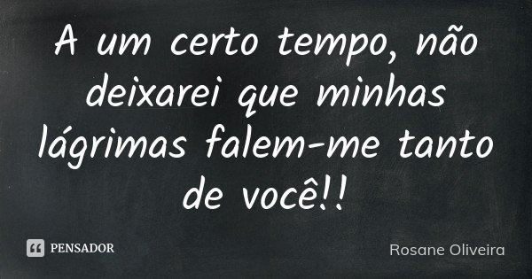 A um certo tempo, não deixarei que minhas lágrimas falem-me tanto de você!!... Frase de Rosane Oliveira.