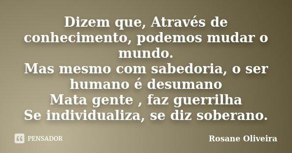 Dizem que, Através de conhecimento, podemos mudar o mundo. Mas mesmo com sabedoria, o ser humano é desumano Mata gente , faz guerrilha Se individualiza, se diz ... Frase de Rosane Oliveira.