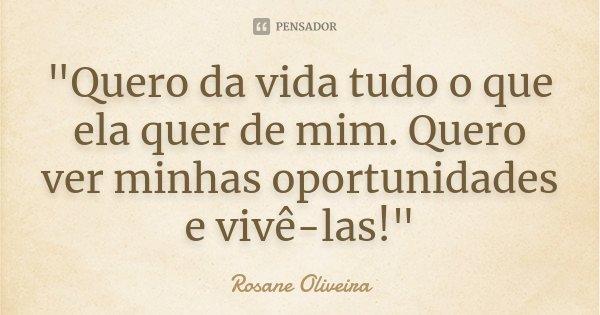 """""""Quero da vida tudo o que ela quer de mim. Quero ver minhas oportunidades e vivê-las!""""... Frase de Rosane Oliveira."""