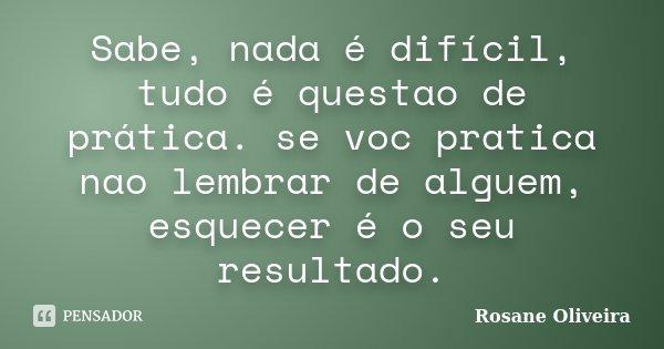 Sabe, nada é difícil, tudo é questao de prática. se voc pratica nao lembrar de alguem, esquecer é o seu resultado.... Frase de Rosane Oliveira.