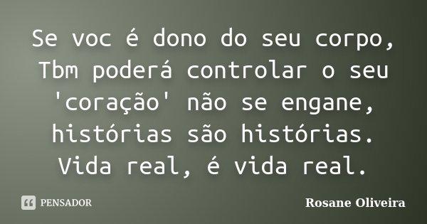 Se voc é dono do seu corpo, Tbm poderá controlar o seu 'coração' não se engane, histórias são histórias. Vida real, é vida real.... Frase de Rosane Oliveira.