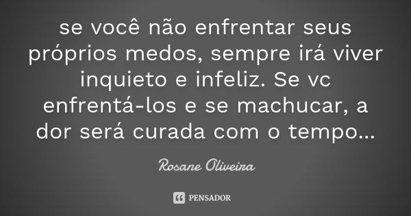 se você não enfrentar seus próprios medos, sempre irá viver inquieto e infeliz. Se vc enfrentá-los e se machucar, a dor será curada com o tempo...... Frase de Rosane Oliveira.