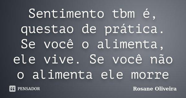 Sentimento tbm é, questao de prática. Se você o alimenta, ele vive. Se você não o alimenta ele morre... Frase de Rosane Oliveira.