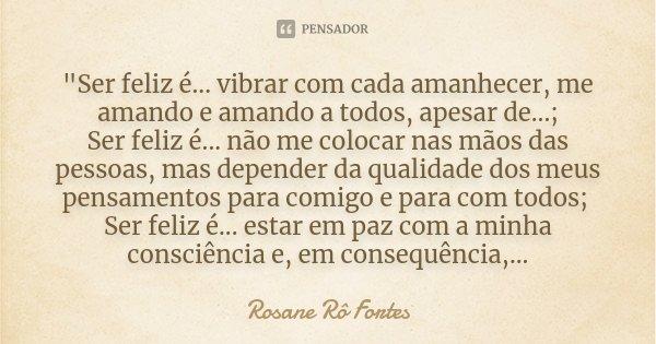 """""""Ser feliz é... vibrar com cada amanhecer, me amando e amando a todos, apesar de...; Ser feliz é... não me colocar nas mãos das pessoas, mas depender da qu... Frase de Rosane Rô Fortes."""