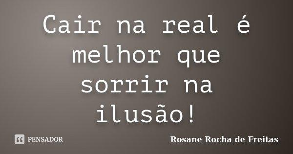 Cair na real é melhor que sorrir na ilusão!... Frase de Rosane Rocha de Freitas.