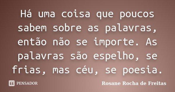 Há uma coisa que poucos sabem sobre as palavras, então não se importe. As palavras são espelho, se frias, mas céu, se poesia.... Frase de Rosane Rocha de Freitas.