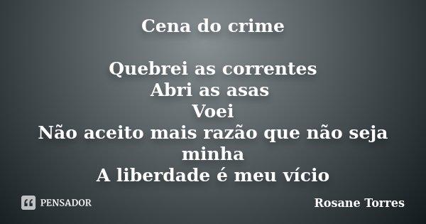 Cena do crime Quebrei as correntes Abri as asas Voei Não aceito mais razão que não seja minha A liberdade é meu vício... Frase de Rosane Torres.