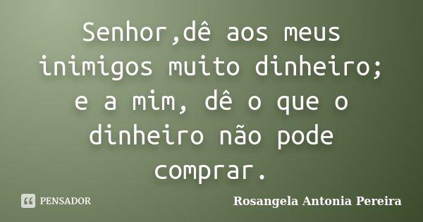 Senhor,dê aos meus inimigos muito dinheiro; e a mim, dê o que o dinheiro não pode comprar.... Frase de Rosangela Antonia Pereira.