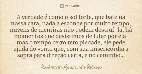 A verdade é como o sol forte, que bate na nossa cara, nada a esconde por muito tempo, nuvens de mentiras não podem destruí-la, há momentos que desistimos de lut... Frase de Rosângela Aparecida Ribeiro.