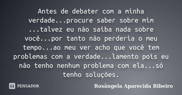 Antes de debater com a minha verdade...procure saber sobre mim ...talvez eu não saiba nada sobre você...por tanto não perderia o meu tempo...ao meu ver acho que... Frase de Rosângela Aparecida Ribeiro.