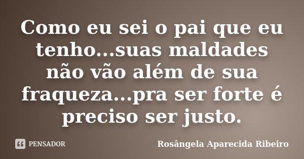 Como eu sei o pai que eu tenho...suas maldades não vão além de sua fraqueza...pra ser forte é preciso ser justo.... Frase de Rosângela Aparecida Ribeiro.