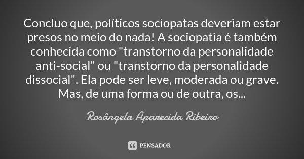 """Concluo que, políticos sociopatas deveriam estar presos no meio do nada! A sociopatia é também conhecida como """"transtorno da personalidade anti-social&quot... Frase de Rosângela Aparecida Ribeiro."""