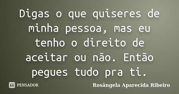 Digas o que quiseres de minha pessoa, mas eu tenho o direito de aceitar ou não. Então pegues tudo pra ti.... Frase de Rosângela Aparecida Ribeiro.