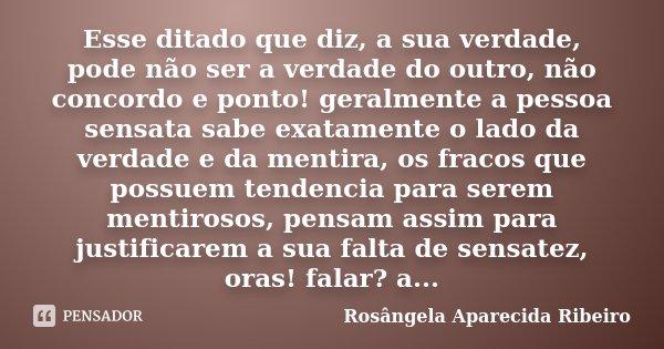 Esse ditado que diz, a sua verdade, pode não ser a verdade do outro, não concordo e ponto! geralmente a pessoa sensata sabe exatamente o lado da verdade e da me... Frase de Rosângela Aparecida Ribeiro.