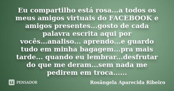 Eu compartilho está rosa...a todos os meus amigos virtuais do FACEBOOK e amigos presentes...gosto de cada palavra escrita aqui por vocês...analiso... aprendo...... Frase de Rosângela Aparecida Ribeiro.