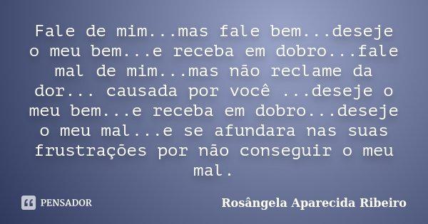Fale de mim...mas fale bem...deseje o meu bem...e receba em dobro...fale mal de mim...mas não reclame da dor... causada por você ...deseje o meu bem...e receba ... Frase de Rosângela Aparecida Ribeiro.