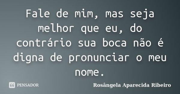 Fale de mim, mas seja melhor que eu, do contrário sua boca não é digna de pronunciar o meu nome.... Frase de Rosângela Aparecida Ribeiro.