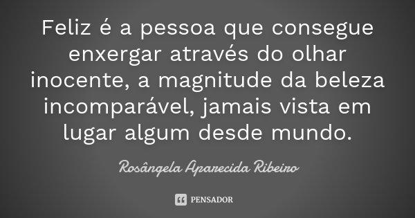 Feliz é a pessoa que consegue enxergar através do olhar inocente, a magnitude da beleza incomparável, jamais vista em lugar algum desde mundo.... Frase de Rosângela Aparecida Ribeiro.