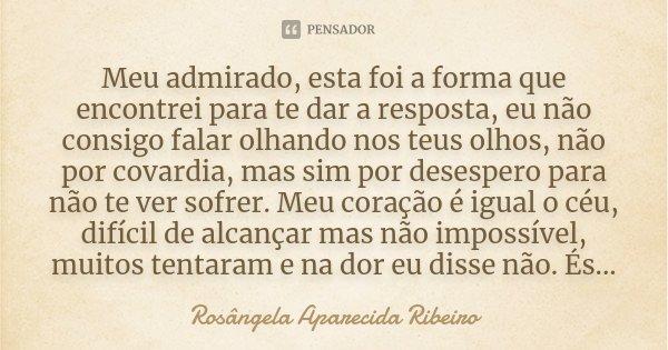 Meu admirado, esta foi a forma que encontrei para te dar a resposta, eu não consigo falar olhando nos teus olhos, não por covardia, mas sim por desespero para n... Frase de Rosângela Aparecida Ribeiro.