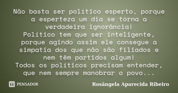 Não basta ser político esperto, porque a esperteza um dia se torna a verdadeira ignorância! Político tem que ser inteligente, porque agindo assim ele consegue a... Frase de Rosângela Aparecida Ribeiro.