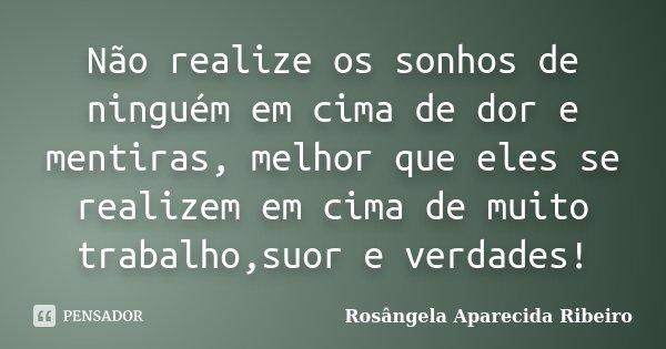 Não realize os sonhos de ninguém em cima de dor e mentiras, melhor que eles se realizem em cima de muito trabalho,suor e verdades!... Frase de Rosângela Aparecida Ribeiro.